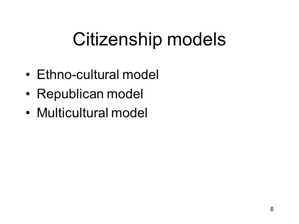 6 Citizenship models Ethno-cultural model Republican model Multicultural model