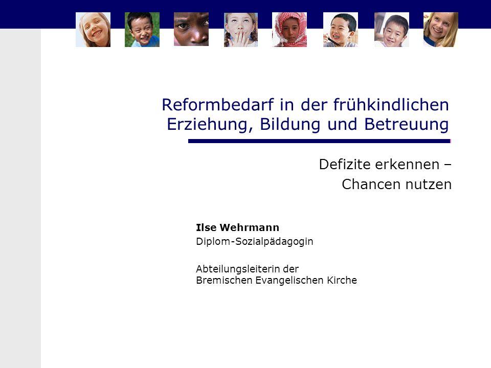 Reformbedarf in der frühkindlichen Erziehung, Bildung und Betreuung Defizite erkennen – Chancen nutzen Ilse Wehrmann Diplom-Sozialpädagogin Abteilungs