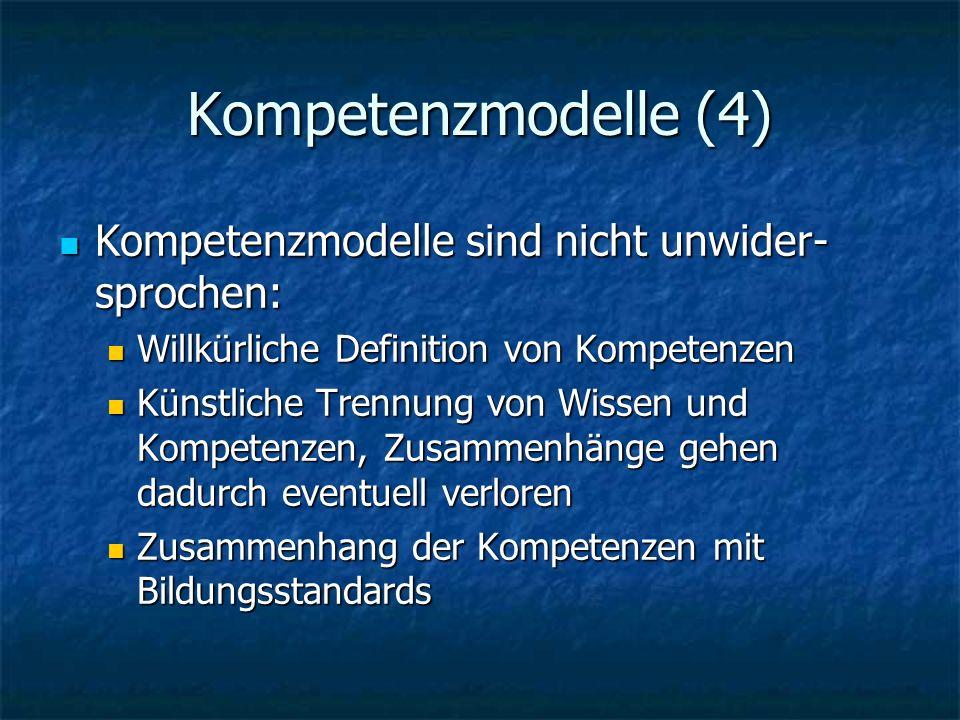 Kompetenzmodelle (4) Kompetenzmodelle sind nicht unwider- sprochen: Kompetenzmodelle sind nicht unwider- sprochen: Willkürliche Definition von Kompetenzen Willkürliche Definition von Kompetenzen Künstliche Trennung von Wissen und Kompetenzen, Zusammenhänge gehen dadurch eventuell verloren Künstliche Trennung von Wissen und Kompetenzen, Zusammenhänge gehen dadurch eventuell verloren Zusammenhang der Kompetenzen mit Bildungsstandards Zusammenhang der Kompetenzen mit Bildungsstandards