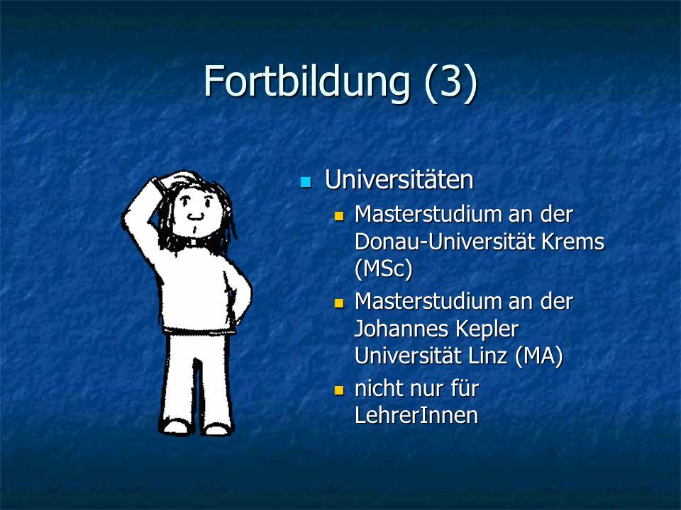 Fortbildung (3) Universitäten Universitäten Masterstudium an der Donau-Universität Krems (MSc) Masterstudium an der Johannes Kepler Universität Linz (MA) nicht nur für LehrerInnen