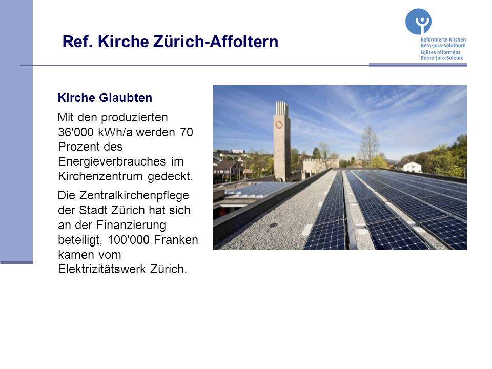 Ref. Kirche Zürich-Affoltern Kirche Glaubten Mit den produzierten 36'000 kWh/a werden 70 Prozent des Energieverbrauches im Kirchenzentrum gedeckt. Die