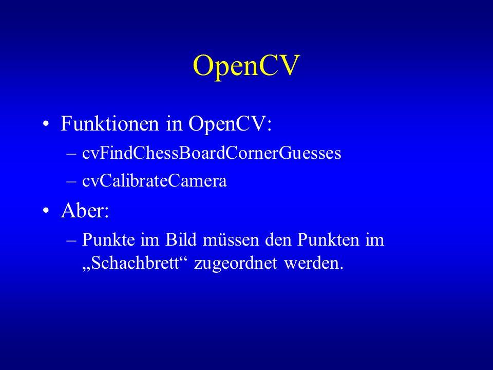 OpenCV Funktionen in OpenCV: –cvFindChessBoardCornerGuesses –cvCalibrateCamera Aber: –Punkte im Bild müssen den Punkten im Schachbrett zugeordnet werd