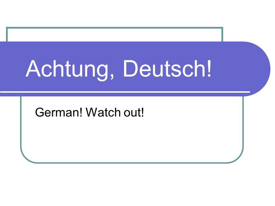 Achtung, Deutsch! German! Watch out!