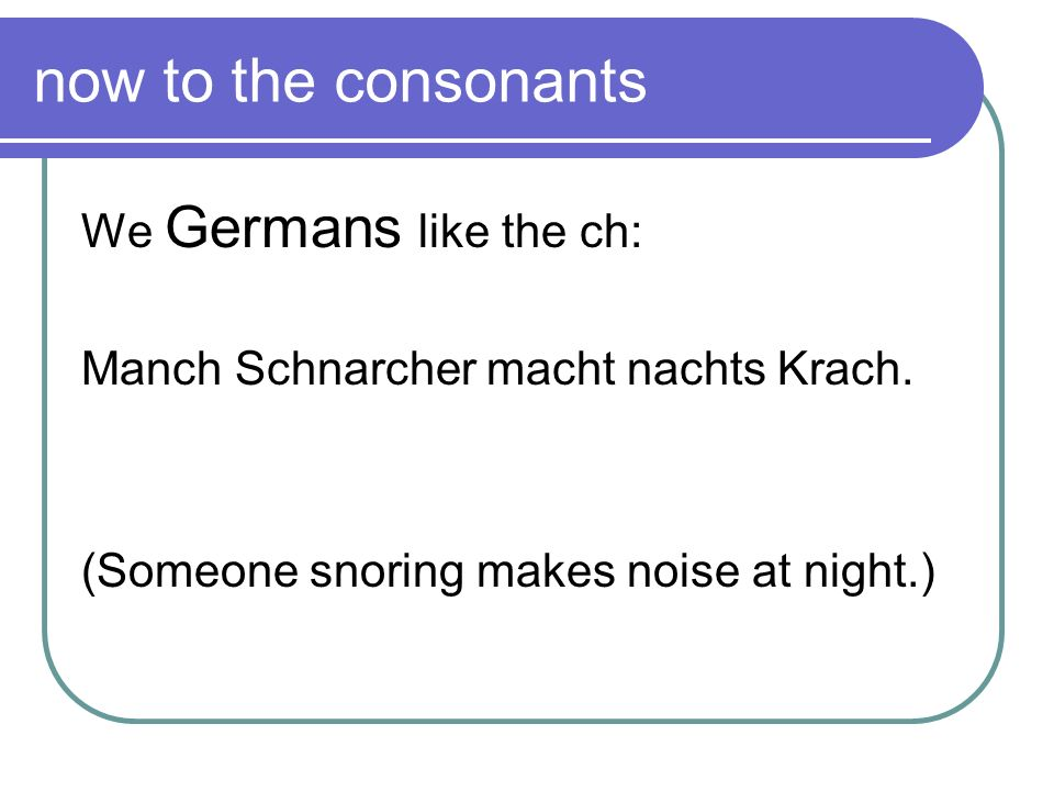 now to the consonants We Germans like the ch: Manch Schnarcher macht nachts Krach. (Someone snoring makes noise at night.)