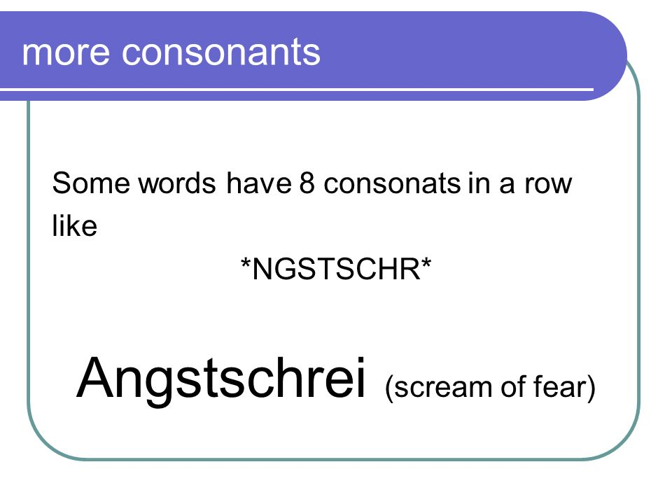 more consonants Some words have 8 consonats in a row like *NGSTSCHR* Angstschrei (scream of fear)
