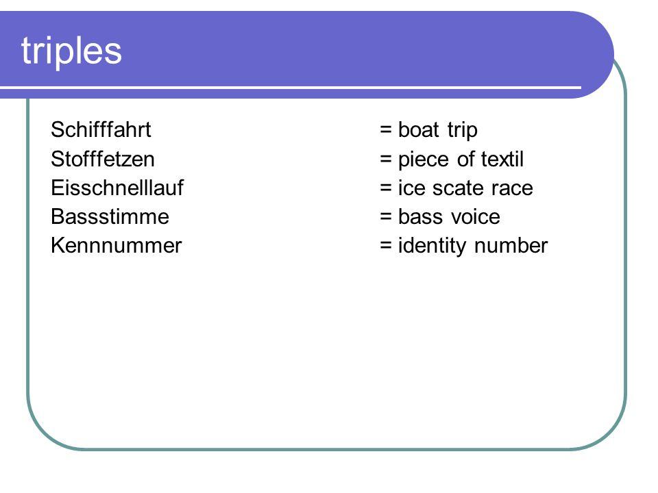 triples Schifffahrt = boat trip Stofffetzen = piece of textil Eisschnelllauf = ice scate race Bassstimme= bass voice Kennnummer= identity number