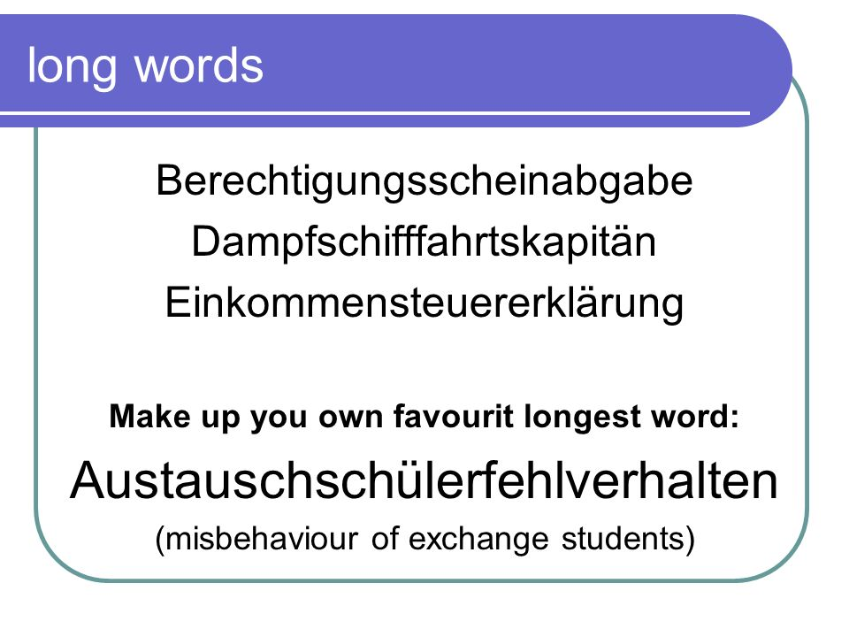 long words Berechtigungsscheinabgabe Dampfschifffahrtskapitän Einkommensteuererklärung Make up you own favourit longest word: Austauschschülerfehlverh