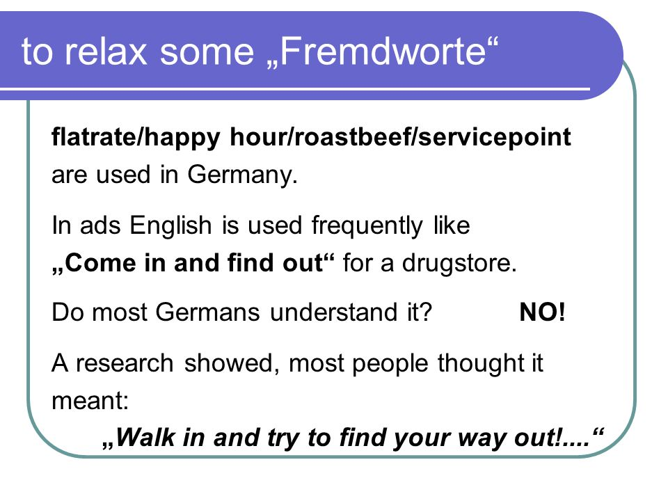 to relax some Fremdworte flatrate/happy hour/roastbeef/servicepoint are used in Germany. In ads English is used frequently like Come in and find out f