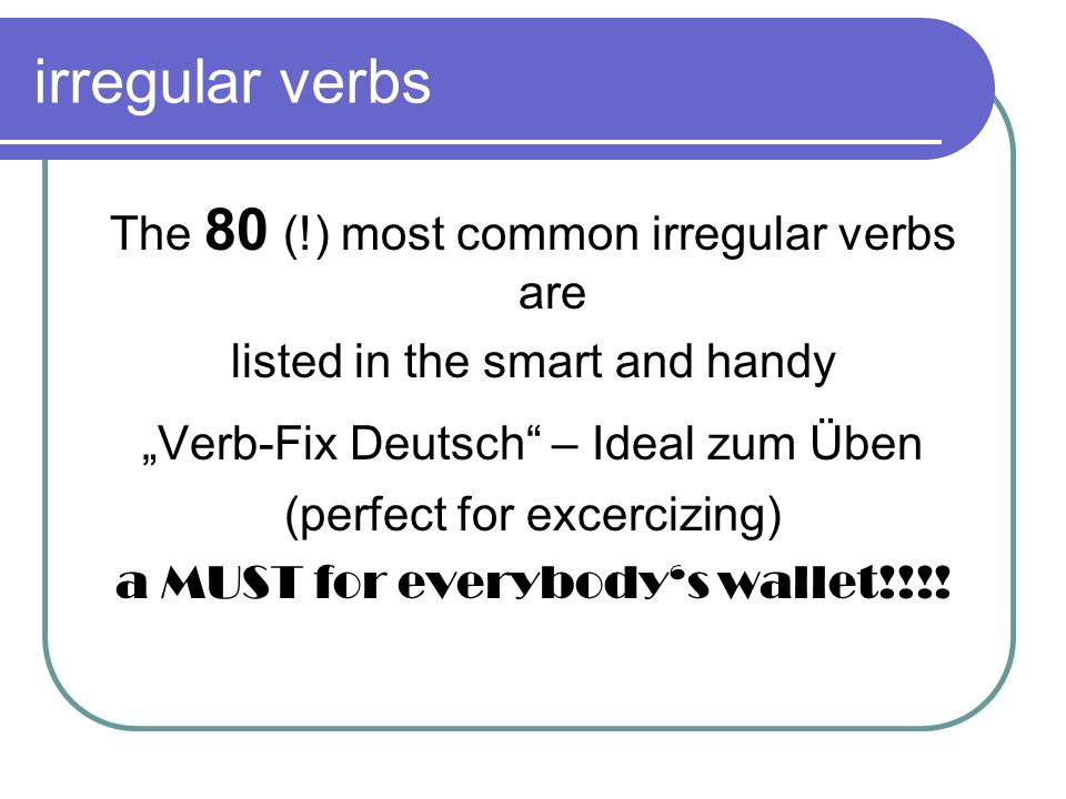 irregular verbs The 80 (!) most common irregular verbs are listed in the smart and handy Verb-Fix Deutsch – Ideal zum Üben (perfect for excercizing) a