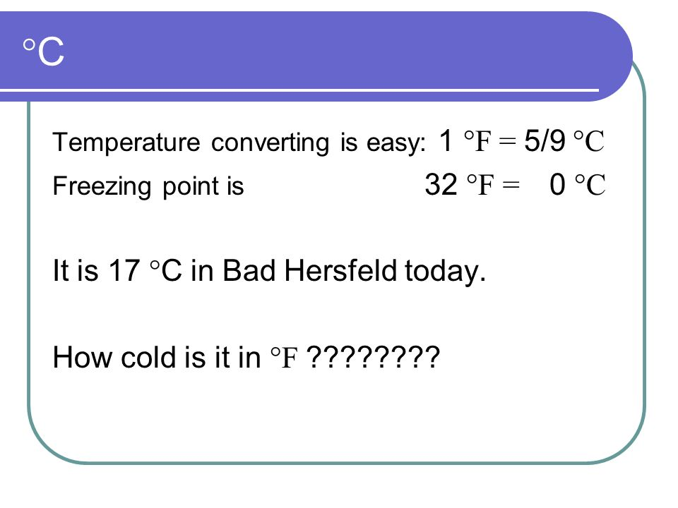 °C°C Temperature converting is easy: 1 °F = 5/9 °C Freezing point is 32 °F = 0 °C It is 17 ° C in Bad Hersfeld today. How cold is it in °F ????????