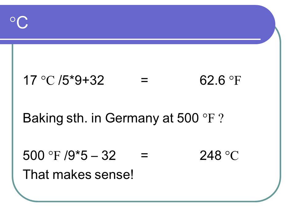°C°C 17 °C /5*9+32= 62.6 °F Baking sth. in Germany at 500 °F ? 500 °F /9*5 – 32= 248 °C That makes sense!