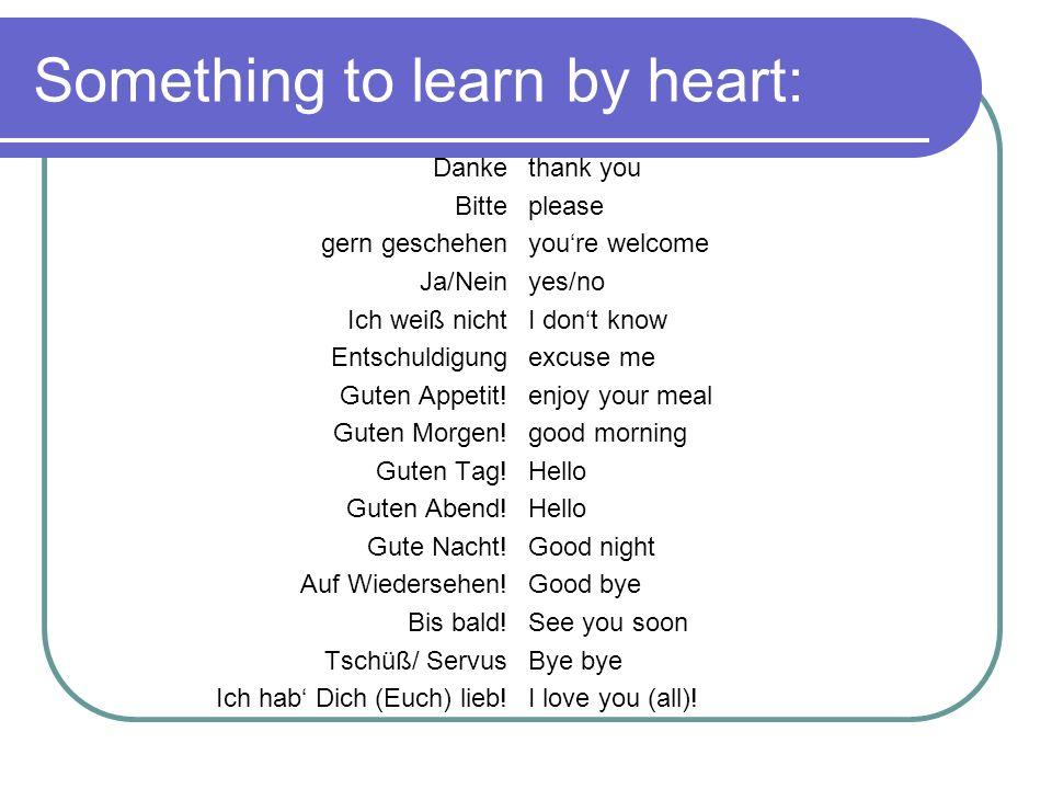 Something to learn by heart: Danke Bitte gern geschehen Ja/Nein Ich weiß nicht Entschuldigung Guten Appetit! Guten Morgen! Guten Tag! Guten Abend! Gut