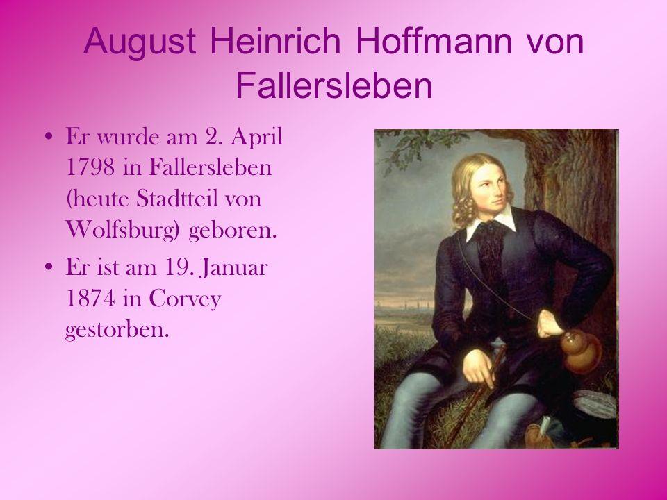 August Heinrich Hoffmann von Fallersleben Er wurde am 2. April 1798 in Fallersleben (heute Stadtteil von Wolfsburg) geboren. Er ist am 19. Januar 1874