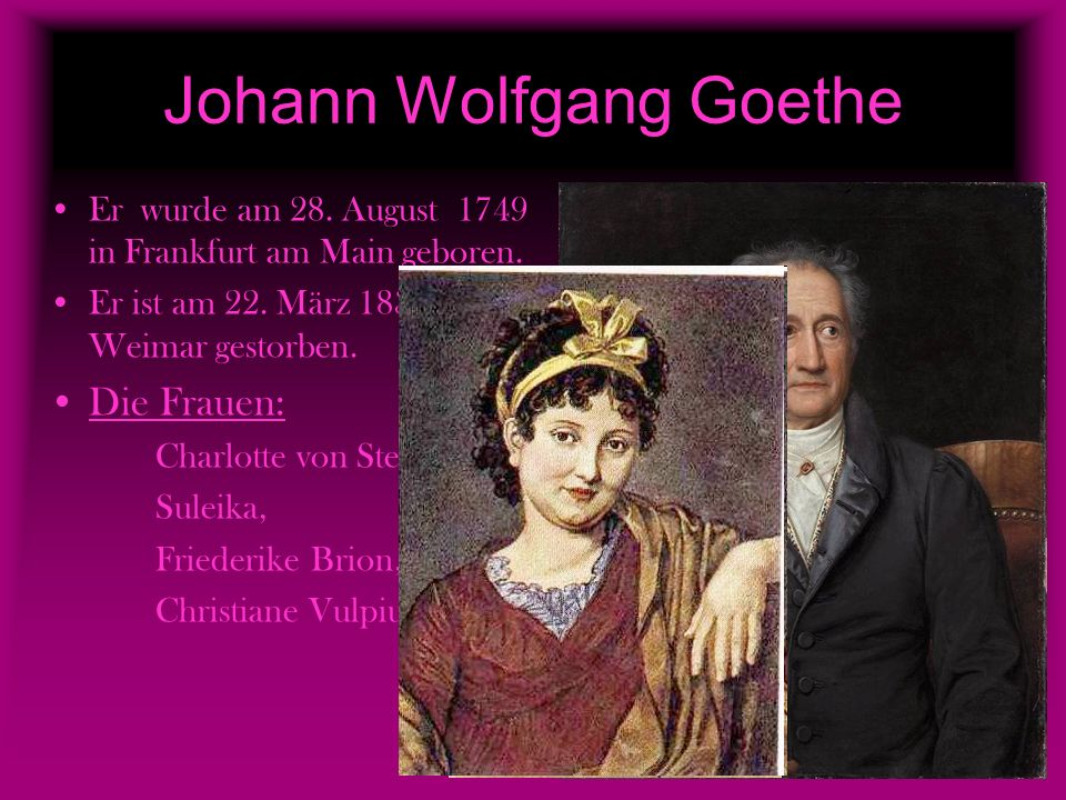 Johann Wolfgang Goethe Er wurde am 28. August 1749 in Frankfurt am Main geboren. Er ist am 22. März 1832 in Weimar gestorben. Die Frauen: Charlotte vo