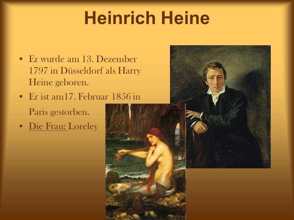 Heinrich Heine Er wurde am 13. Dezember 1797 in Düsseldorf als Harry Heine geboren. Er ist am17. Februar 1856 in Paris gestorben. Die Frau: Loreley