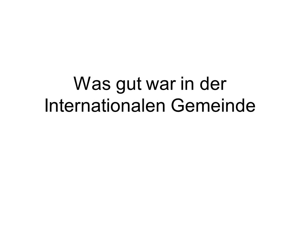 Was gut war in der Internationalen Gemeinde