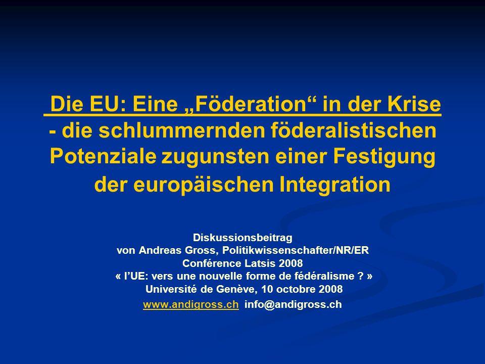 Die EU: Eine Föderation in der Krise - die schlummernden föderalistischen Potenziale zugunsten einer Festigung der europäischen Integration Diskussionsbeitrag von Andreas Gross, Politikwissenschafter/NR/ER Conférence Latsis 2008 « lUE: vers une nouvelle forme de fédéralisme .