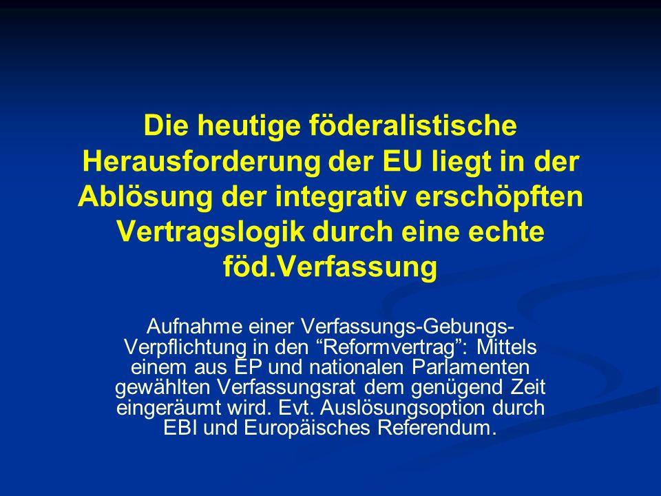 Die heutige föderalistische Herausforderung der EU liegt in der Ablösung der integrativ erschöpften Vertragslogik durch eine echte föd.Verfassung Aufnahme einer Verfassungs-Gebungs- Verpflichtung in den Reformvertrag: Mittels einem aus EP und nationalen Parlamenten gewählten Verfassungsrat dem genügend Zeit eingeräumt wird.