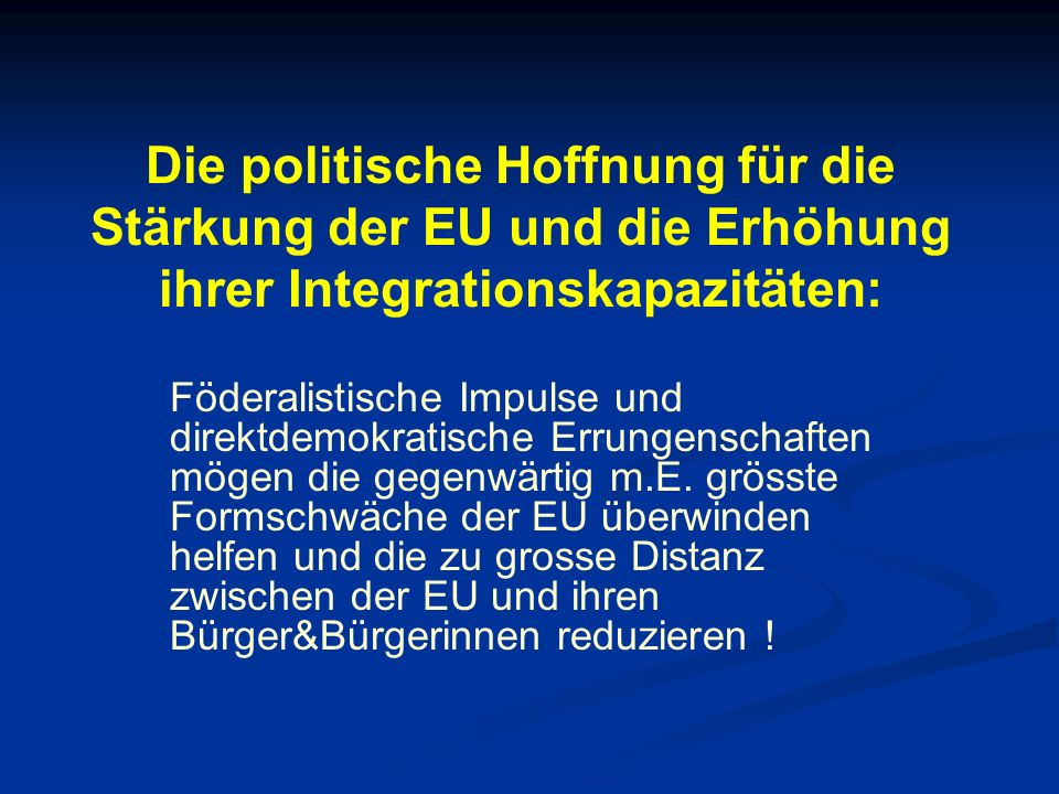 Die politische Hoffnung für die Stärkung der EU und die Erhöhung ihrer Integrationskapazitäten: Föderalistische Impulse und direktdemokratische Errungenschaften mögen die gegenwärtig m.E.