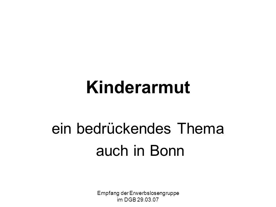 Empfang der Erwerbslosengruppe im DGB 29.03.07 Kinderarmut in Bonn Aber dieser Beschluss reicht nicht aus.
