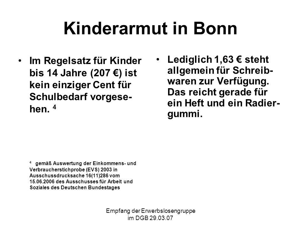 Empfang der Erwerbslosengruppe im DGB 29.03.07 Kinderarmut in Bonn Im Regelsatz für Kinder bis 14 Jahre (207 ) ist kein einziger Cent für Schulbedarf vorgese- hen.