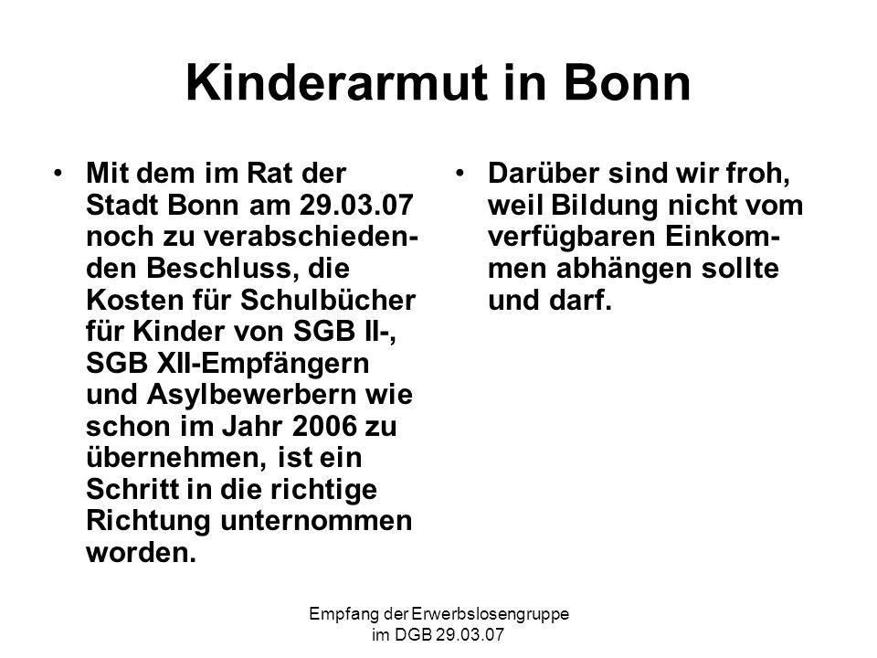 Empfang der Erwerbslosengruppe im DGB 29.03.07 Kinderarmut in Bonn Mit dem im Rat der Stadt Bonn am 29.03.07 noch zu verabschieden- den Beschluss, die Kosten für Schulbücher für Kinder von SGB II-, SGB XII-Empfängern und Asylbewerbern wie schon im Jahr 2006 zu übernehmen, ist ein Schritt in die richtige Richtung unternommen worden.