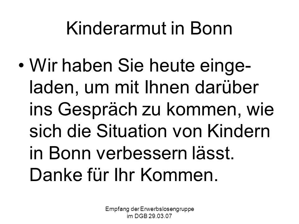 Empfang der Erwerbslosengruppe im DGB 29.03.07 Kinderarmut in Bonn Wir haben Sie heute einge- laden, um mit Ihnen darüber ins Gespräch zu kommen, wie sich die Situation von Kindern in Bonn verbessern lässt.