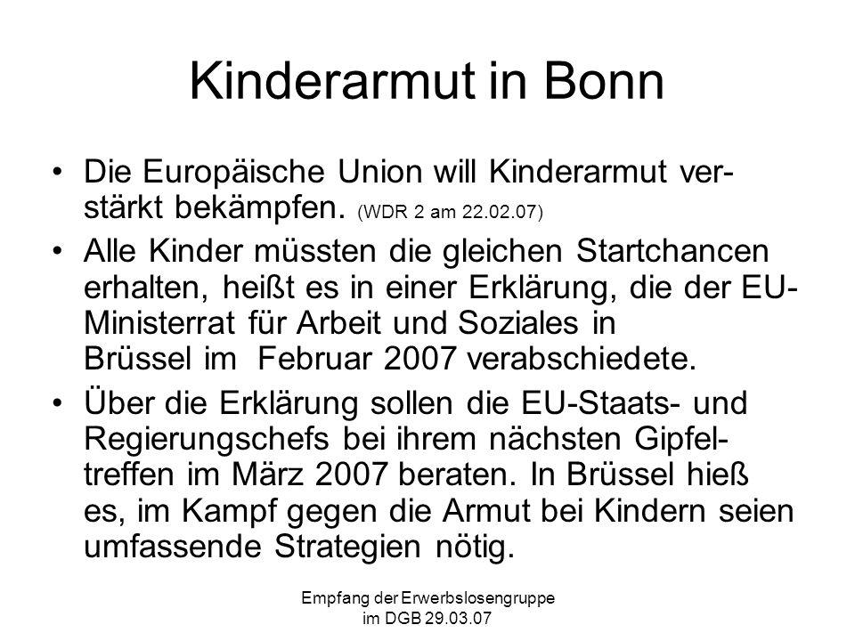 Empfang der Erwerbslosengruppe im DGB 29.03.07 Kinderarmut in Bonn In ganz Deutschland lebten im Juni 2006 von 11,650 Millionen Kinder unter 15 Jahre 1,890 Millionen (16,2 %) von Sozialgeld (Hartz IV).