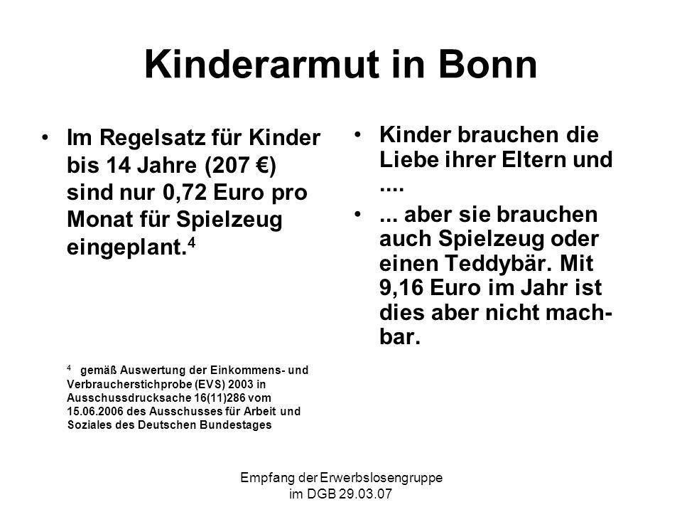 Empfang der Erwerbslosengruppe im DGB 29.03.07 Kinderarmut in Bonn Im Regelsatz für Kinder bis 14 Jahre (207 ) sind nur 0,72 Euro pro Monat für Spielzeug eingeplant.