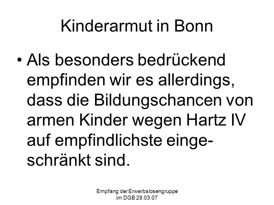 Empfang der Erwerbslosengruppe im DGB 29.03.07 Kinderarmut in Bonn Als besonders bedrückend empfinden wir es allerdings, dass die Bildungschancen von armen Kinder wegen Hartz IV auf empfindlichste einge- schränkt sind.