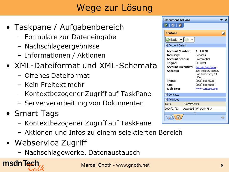 Marcel Gnoth - www.gnoth.net 9 Big View - Technologieübersicht XML Dateiformat und Schemata Smart Tags Research Service - Formulare - Prüfen der Daten - Serververarbeitung - Datenaustausch - Kontextsensitive Unterstützung Information Bridge Framework VSTO 2.0 - Nachschlagen von Informationen - Übernehmen von Daten in das Dokument - Zwei einfache Webservices - Nachschlagen von Informationen - Interaktion mit LOB Apps - TaskPane - Datenaustausch - Programmierung der Taskpane - Dokumente auf Server verarbeiten - Dateninseln für Offline Zugriff - Datenaustausch VBA und Webservice Toolkit - Office Automation - Zugriff auf Webservices - keine Programmierung für die TaskPane - Erkennen von Texten - Aufrufen von Aktionen BizTalk Server SQL Server Share Point