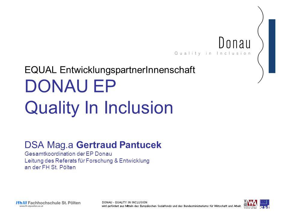 EQUAL EntwicklungspartnerInnenschaft DONAU EP Quality In Inclusion DSA Mag.a Gertraud Pantucek Gesamtkoordination der EP Donau Leitung des Referats für Forschung & Entwicklung an der FH St.