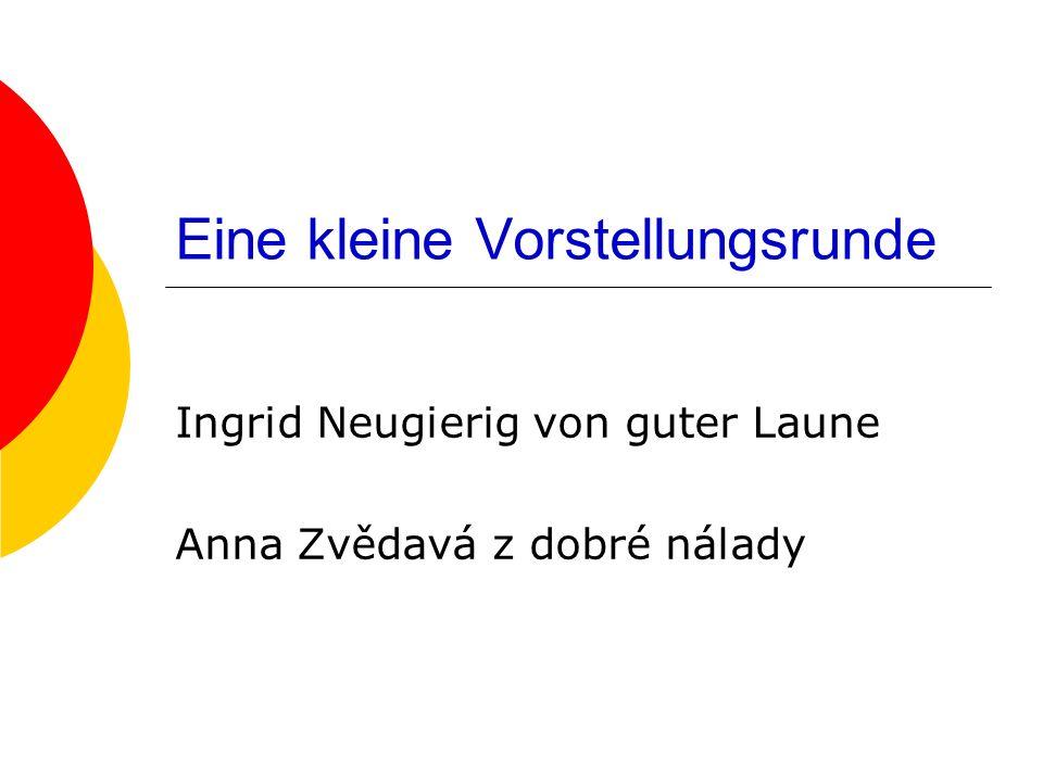 Eine kleine Vorstellungsrunde Ingrid Neugierig von guter Laune Anna Zvědavá z dobré nálady