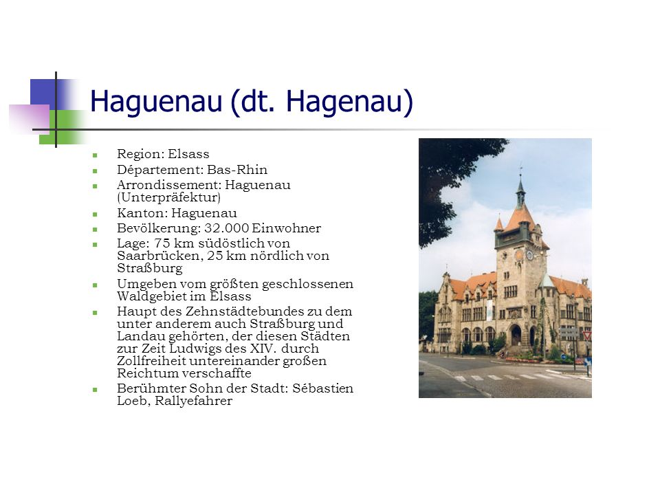 Haguenau (dt. Hagenau) Region: Elsass Département: Bas-Rhin Arrondissement: Haguenau (Unterpräfektur) Kanton: Haguenau Bevölkerung: 32.000 Einwohner L