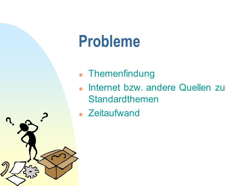 Probleme n Themenfindung n Internet bzw. andere Quellen zu Standardthemen n Zeitaufwand