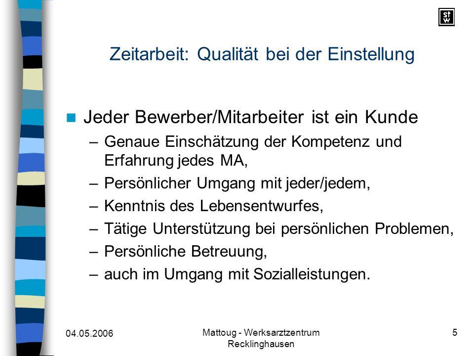 04.05.2006 Mattoug - Werksarztzentrum Recklinghausen 5 Zeitarbeit: Qualität bei der Einstellung Jeder Bewerber/Mitarbeiter ist ein Kunde –Genaue Einsc