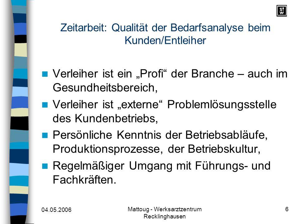 04.05.2006 Mattoug - Werksarztzentrum Recklinghausen 6 Zeitarbeit: Qualität der Bedarfsanalyse beim Kunden/Entleiher Verleiher ist ein Profi der Branc