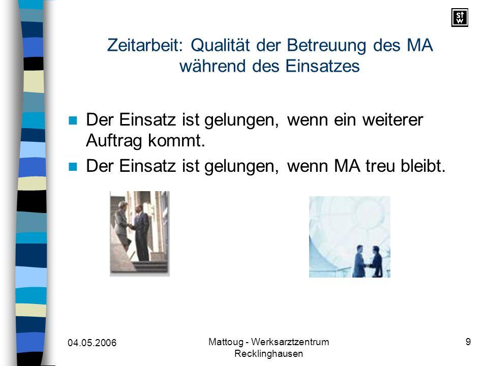 04.05.2006 Mattoug - Werksarztzentrum Recklinghausen 9 Zeitarbeit: Qualität der Betreuung des MA während des Einsatzes Der Einsatz ist gelungen, wenn