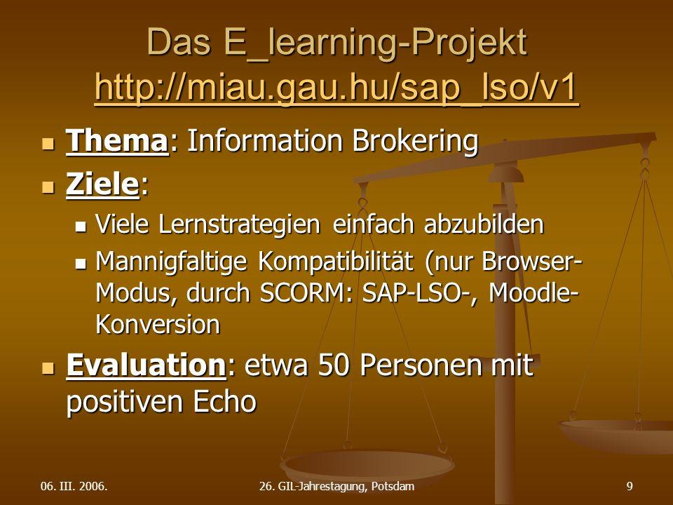 06. III. 2006.26. GIL-Jahrestagung, Potsdam9 Das E_learning-Projekt http://miau.gau.hu/sap_lso/v1 http://miau.gau.hu/sap_lso/v1 Thema: Information Bro