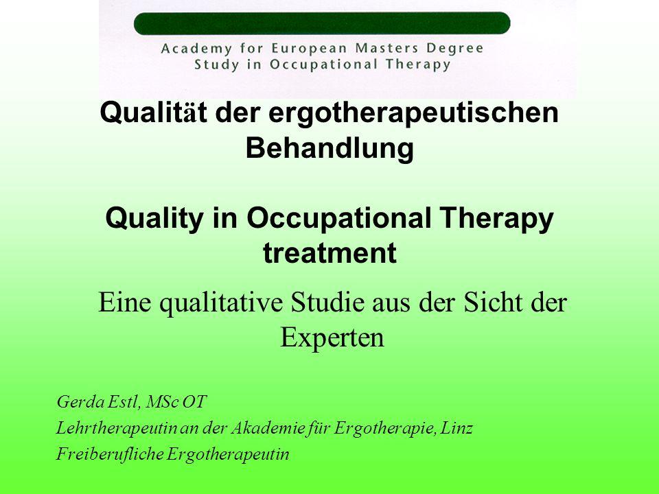 Qualit ä t der ergotherapeutischen Behandlung Quality in Occupational Therapy treatment Eine qualitative Studie aus der Sicht der Experten Gerda Estl,