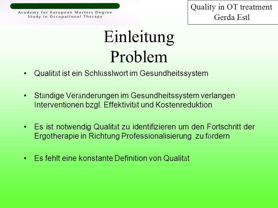 Einleitung Definition Qualität ist der Grad der Auszeichnung eines Produktes oder einer Serviceleistung abhängig von individuellen Werten (values), Überzeugungen (beliefs) und Einstellungen (attitudes) Basiert auf Kerrigan (1995), Rudman et al (1997), Koch (1992) und Hagedorn (1995) Quality in OT treatment Gerda Estl