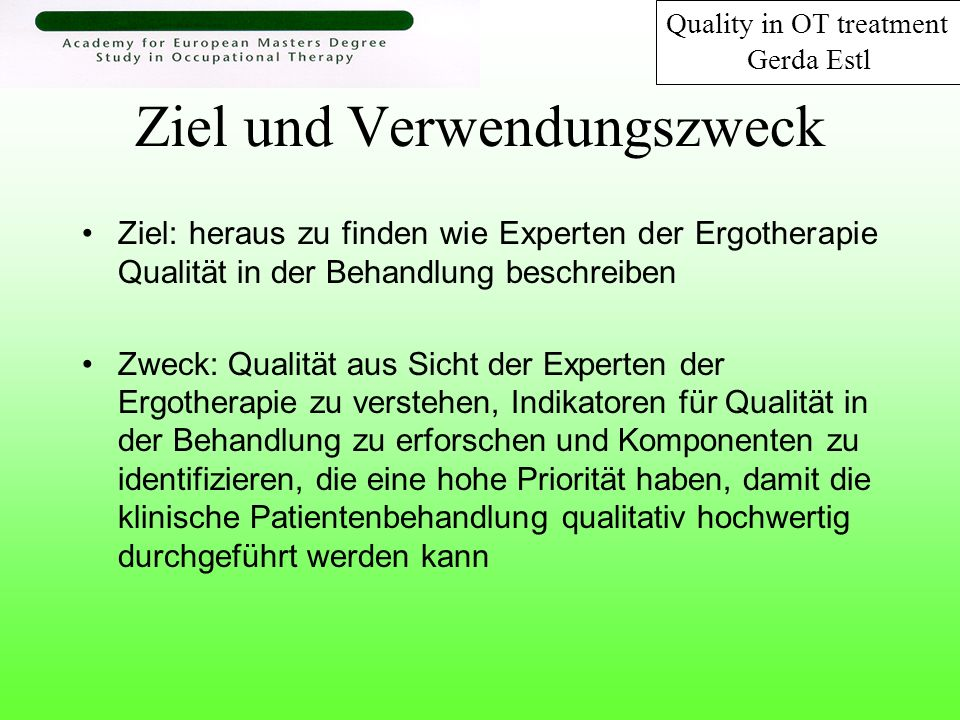 Ziel und Verwendungszweck Ziel: heraus zu finden wie Experten der Ergotherapie Qualität in der Behandlung beschreiben Zweck: Qualität aus Sicht der Ex
