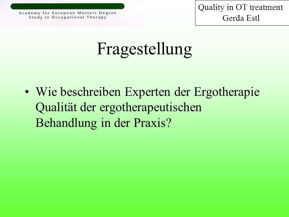 Fragestellung Wie beschreiben Experten der Ergotherapie Qualität der ergotherapeutischen Behandlung in der Praxis? Quality in OT treatment Gerda Estl