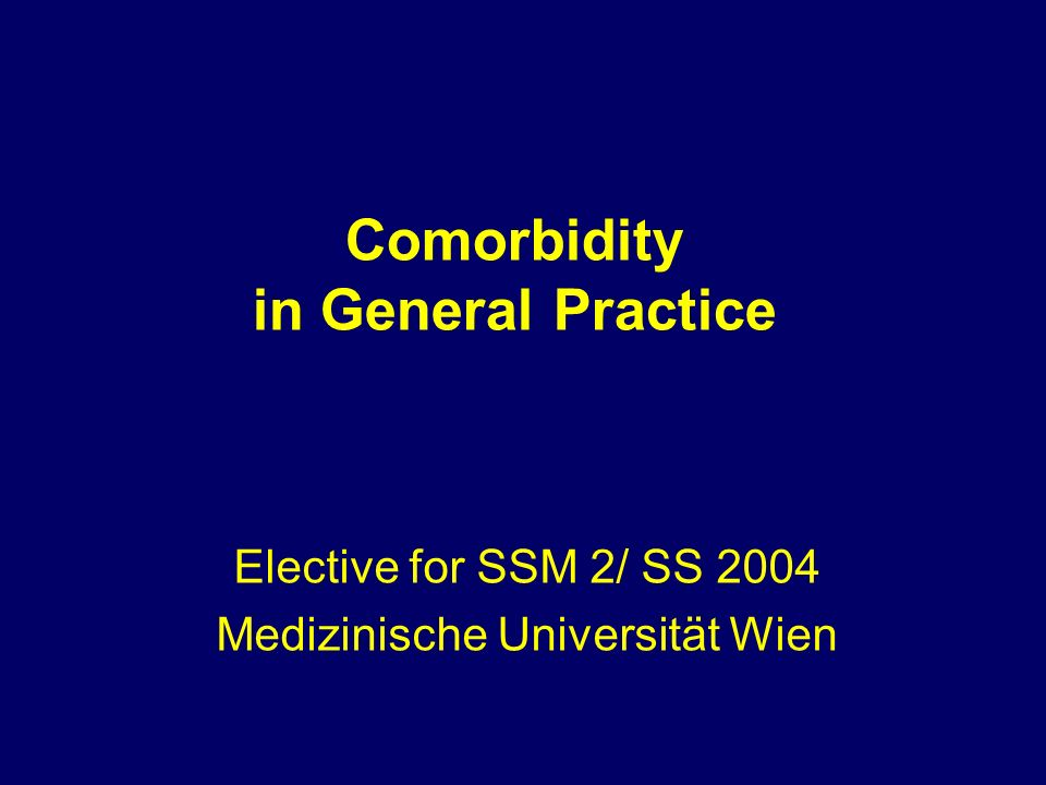 Comorbidity in General Practice Elective for SSM 2/ SS 2004 Medizinische Universität Wien