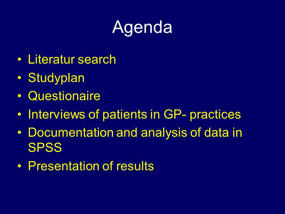 Agenda Literatur search Studyplan Questionaire Interviews of patients in GP- practices Documentation and analysis of data in SPSS Presentation of results