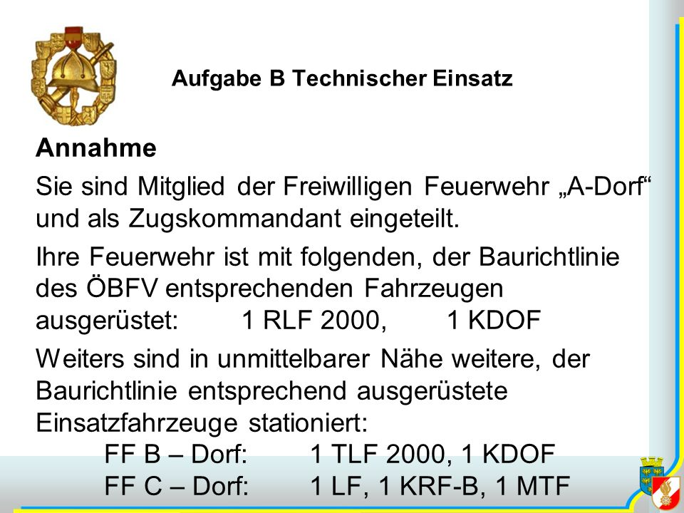 Aufgabe B Technischer Einsatz Annahme Sie sind Mitglied der Freiwilligen Feuerwehr A-Dorf und als Zugskommandant eingeteilt.