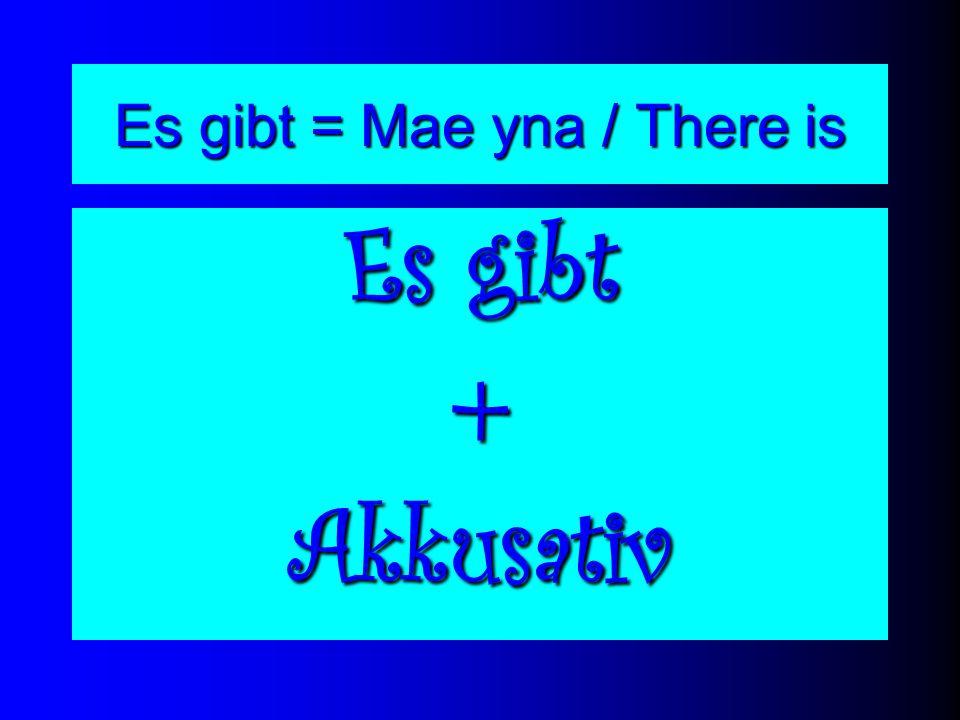 Es gibt = Mae yna / There is Es gibt +Akkusativ
