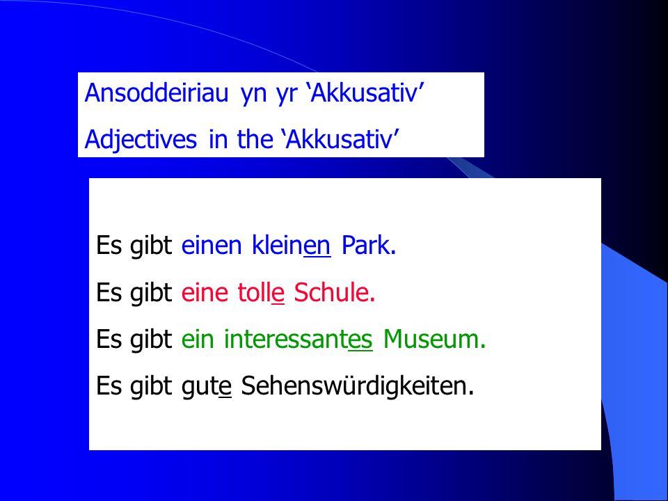 Ansoddeiriau yn yr Akkusativ Adjectives in the Akkusativ Es gibt einen kleinen Park.