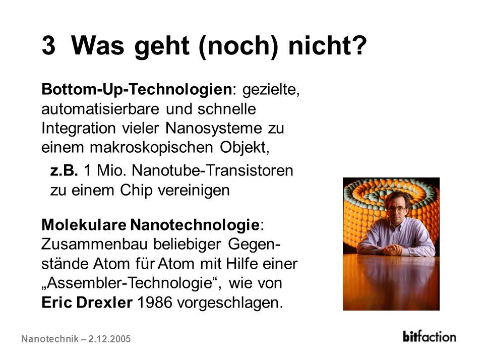 Nanotechnik – 2.12.2005 3 Was geht (noch) nicht? Bottom-Up-Technologien: gezielte, automatisierbare und schnelle Integration vieler Nanosysteme zu ein