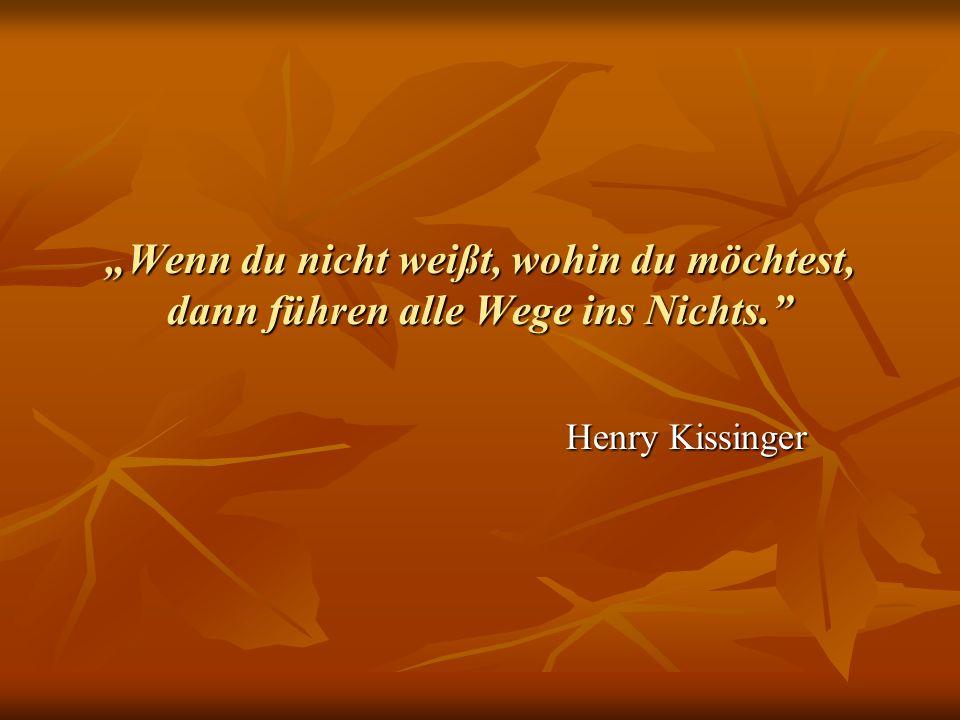 Wenn du nicht weißt, wohin du möchtest, dann führen alle Wege ins Nichts. Henry Kissinger